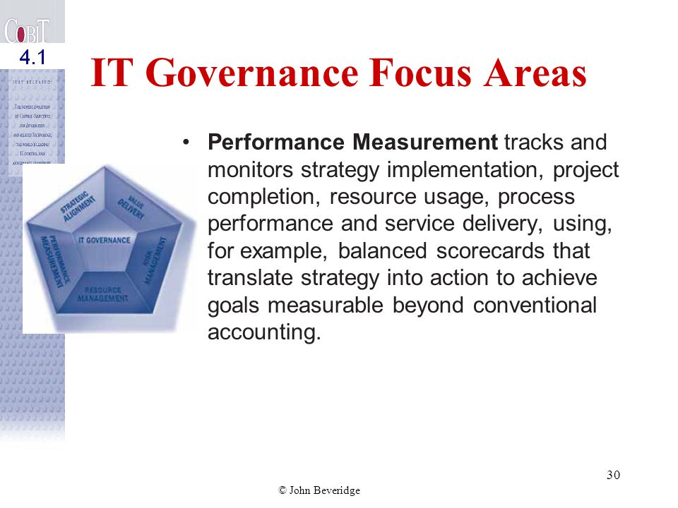 © John Beveridge 29 IT Governance Focus Areas Resource Management is about the optimal investment in, and the proper management of, critical IT resour