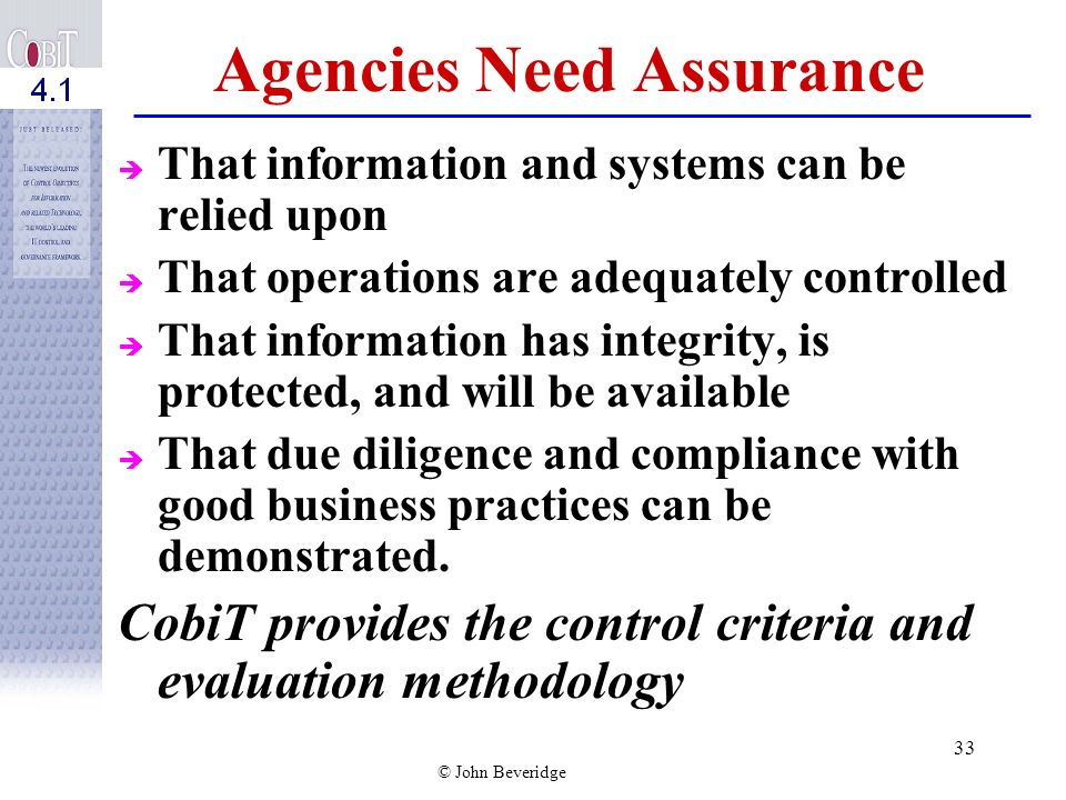 © John Beveridge 32 To Manage and Control IT, C OBI T Recommends: Employing fundamentals of IT governance Understanding strategic value of IT Understanding and managing associated risks Exercising appropriate frameworks of control Having mechanisms to provide adequate assurance that IT governance objectives are addressed