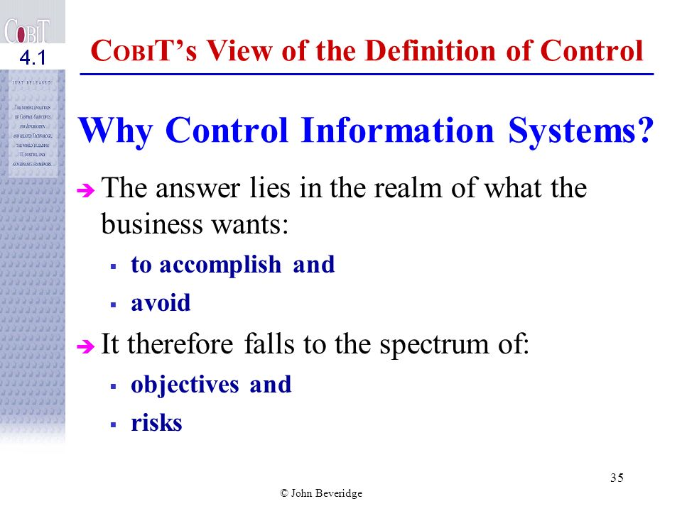 © John Beveridge 34 CobiT is an Authoritative Source Built on a sound framework of control and IT-related control practices. Aligned with de jure and