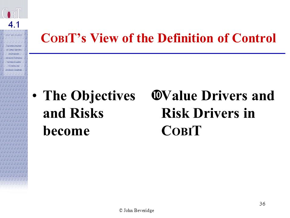 © John Beveridge 35 C OBI Ts View of the Definition of Control Why Control Information Systems? è The answer lies in the realm of what the business wa