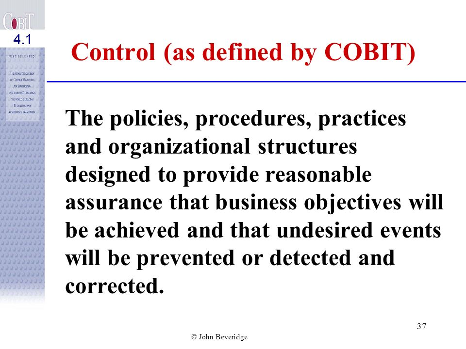 © John Beveridge 36 C OBI Ts View of the Definition of Control The Objectives and Risks become •Value Drivers and Risk Drivers in C OBI T
