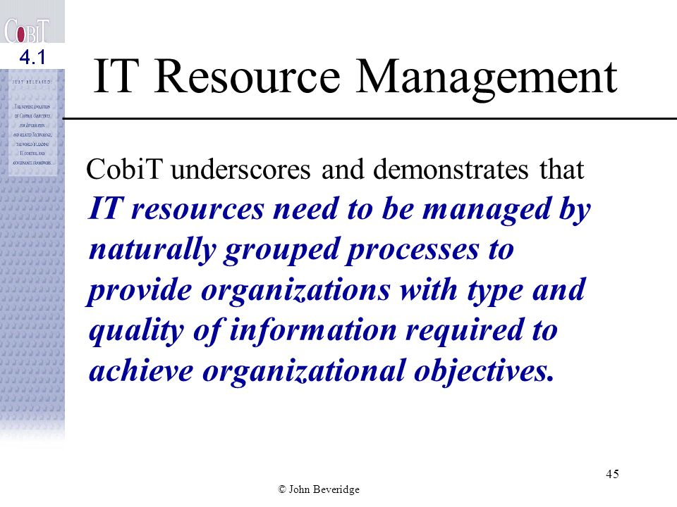 © John Beveridge 44 C OBI T: Premise The COBIT framework is based on the premise that IT needs to deliver the information that an enterprise requires to achieve its objectives.