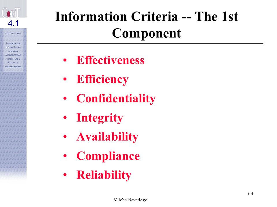 © John Beveridge 63 C OBI T Framework Documents relationships among information criteria, IT resources, and IT processes Links control objectives and control practices to business processes and business objectives Assists in confirming that appropriate IT processes (and practices) are in place Facilitates evaluation and assurance methods