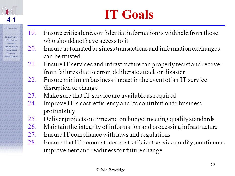 © John Beveridge 78 IT Goals 9.Acquire and maintain IT skills that respond to the IT strategy 10.Ensure mutual satisfaction of third-party relationshi