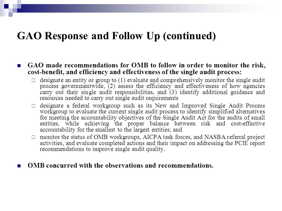 GAO Response and Follow Up (continued) GAO made recommendations for OMB to follow in order to monitor the risk, cost-benefit, and efficiency and effectiveness of the single audit process: designate an entity or group to (1) evaluate and comprehensively monitor the single audit process governmentwide, (2) assess the efficiency and effectiveness of how agencies carry out their single audit responsibilities, and (3) identify additional guidance and resources needed to carry out single audit requirements designate a federal workgroup such as its New and Improved Single Audit Process workgroup to evaluate the current single audit process to identify simplified alternatives for meeting the accountability objectives of the Single Audit Act for the audits of small entities, while achieving the proper balance between risk and cost-effective accountability for the smallest to the largest entities; and monitor the status of OMB workgroups, AICPA task forces, and NASBA referral project activities, and evaluate completed actions and their impact on addressing the PCIE report recommendations to improve single audit quality.