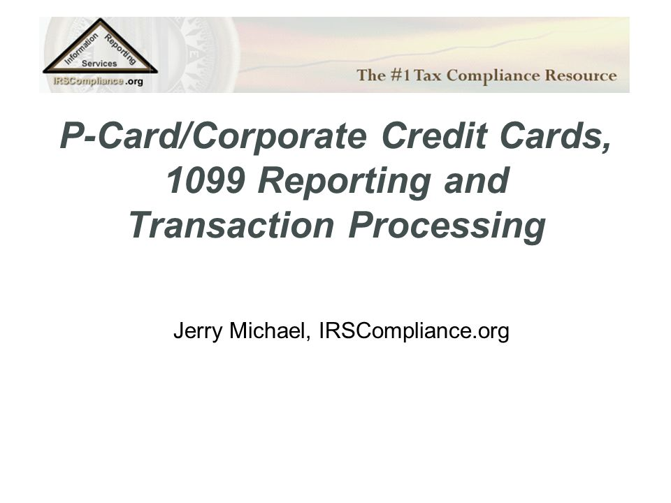 P-Card/Corporate Credit Cards, 1099 Reporting and Transaction Processing Jerry Michael, IRSCompliance.org