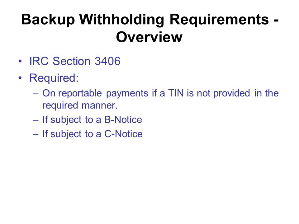 Backup Withholding Requirements - Overview IRC Section 3406 Required: –On reportable payments if a TIN is not provided in the required manner.