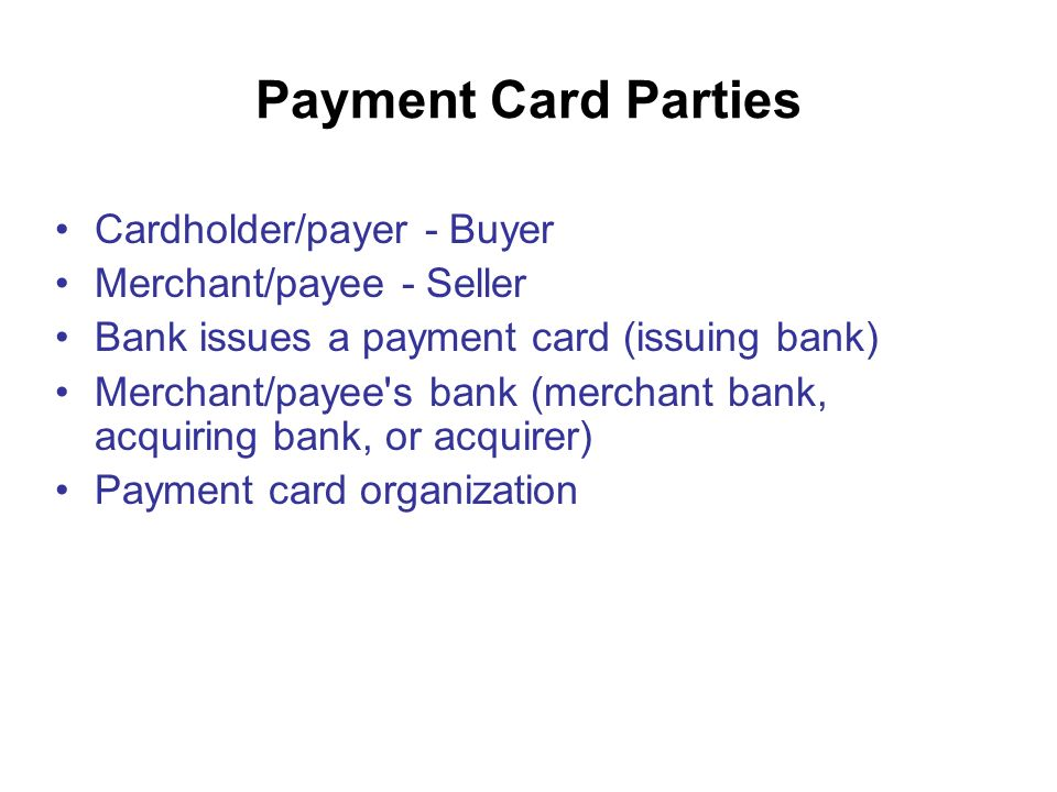 Payment Card Parties Cardholder/payer - Buyer Merchant/payee - Seller Bank issues a payment card (issuing bank) Merchant/payee s bank (merchant bank, acquiring bank, or acquirer) Payment card organization
