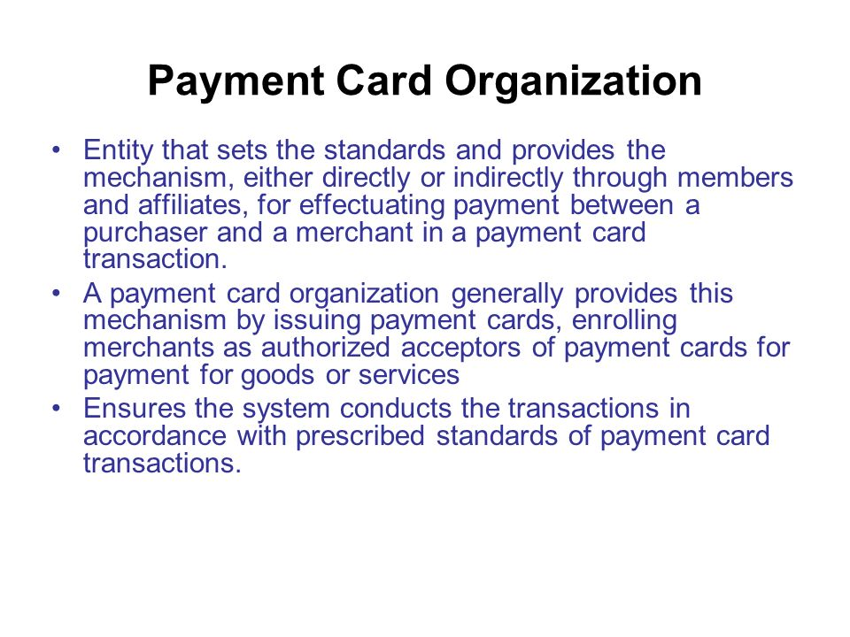 Payment Card Organization Entity that sets the standards and provides the mechanism, either directly or indirectly through members and affiliates, for effectuating payment between a purchaser and a merchant in a payment card transaction.