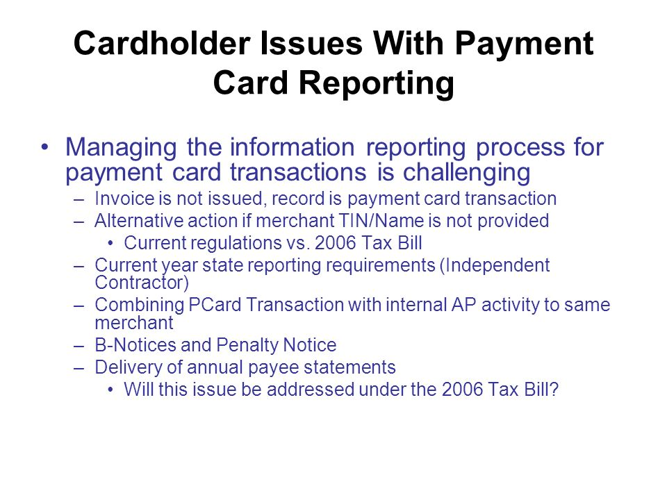 Cardholder Issues With Payment Card Reporting Managing the information reporting process for payment card transactions is challenging –Invoice is not issued, record is payment card transaction –Alternative action if merchant TIN/Name is not provided Current regulations vs.