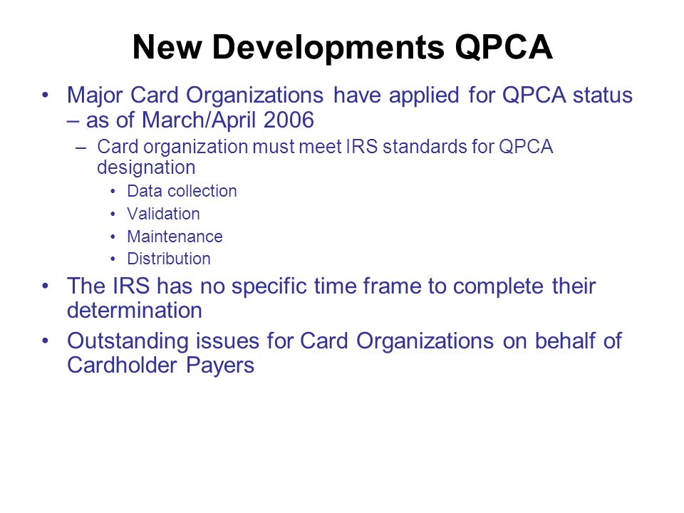 New Developments QPCA Major Card Organizations have applied for QPCA status – as of March/April 2006 –Card organization must meet IRS standards for QPCA designation Data collection Validation Maintenance Distribution The IRS has no specific time frame to complete their determination Outstanding issues for Card Organizations on behalf of Cardholder Payers