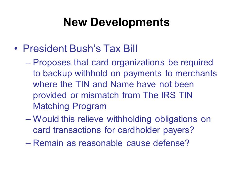 New Developments President Bushs Tax Bill –Proposes that card organizations be required to backup withhold on payments to merchants where the TIN and Name have not been provided or mismatch from The IRS TIN Matching Program –Would this relieve withholding obligations on card transactions for cardholder payers.
