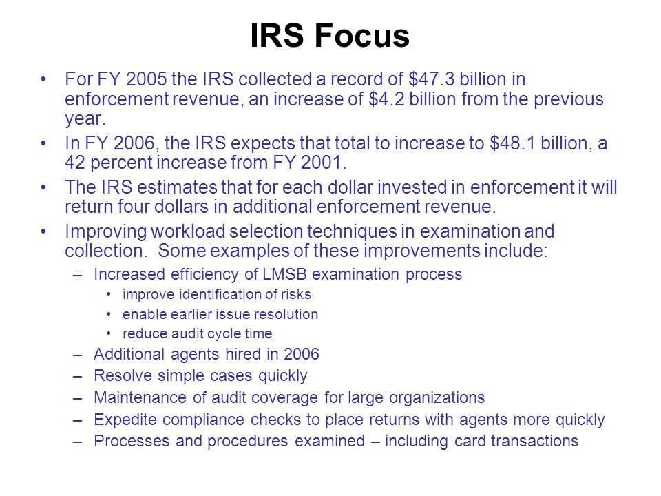 IRS Focus For FY 2005 the IRS collected a record of $47.3 billion in enforcement revenue, an increase of $4.2 billion from the previous year.