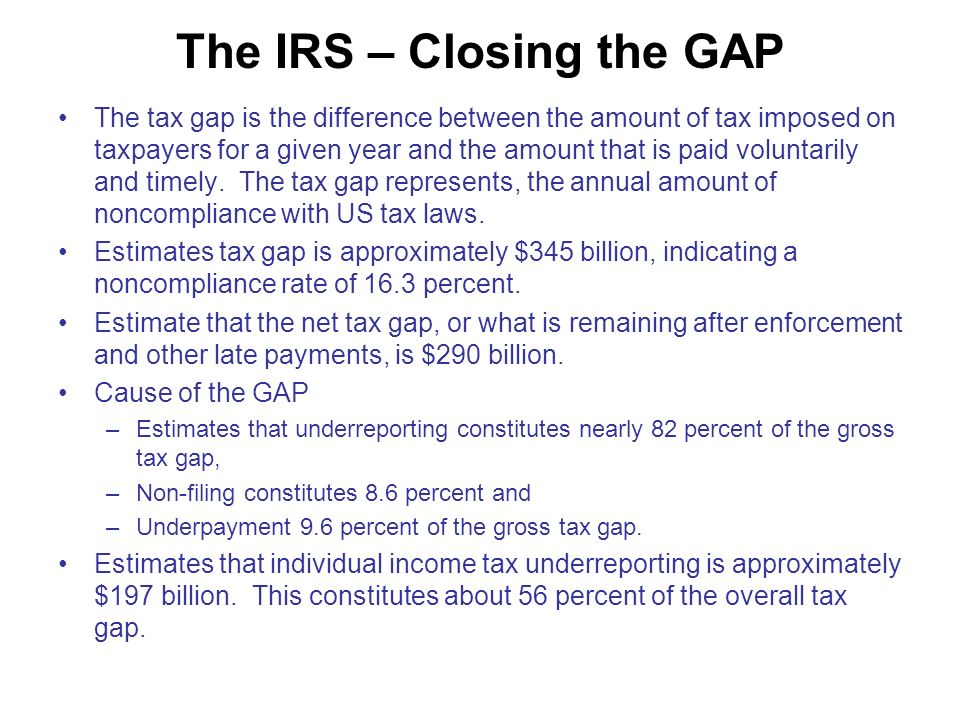 The IRS – Closing the GAP The tax gap is the difference between the amount of tax imposed on taxpayers for a given year and the amount that is paid voluntarily and timely.