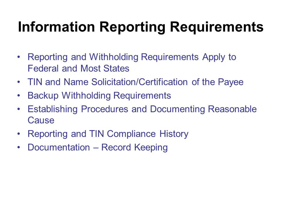 Information Reporting Requirements Reporting and Withholding Requirements Apply to Federal and Most States TIN and Name Solicitation/Certification of the Payee Backup Withholding Requirements Establishing Procedures and Documenting Reasonable Cause Reporting and TIN Compliance History Documentation – Record Keeping