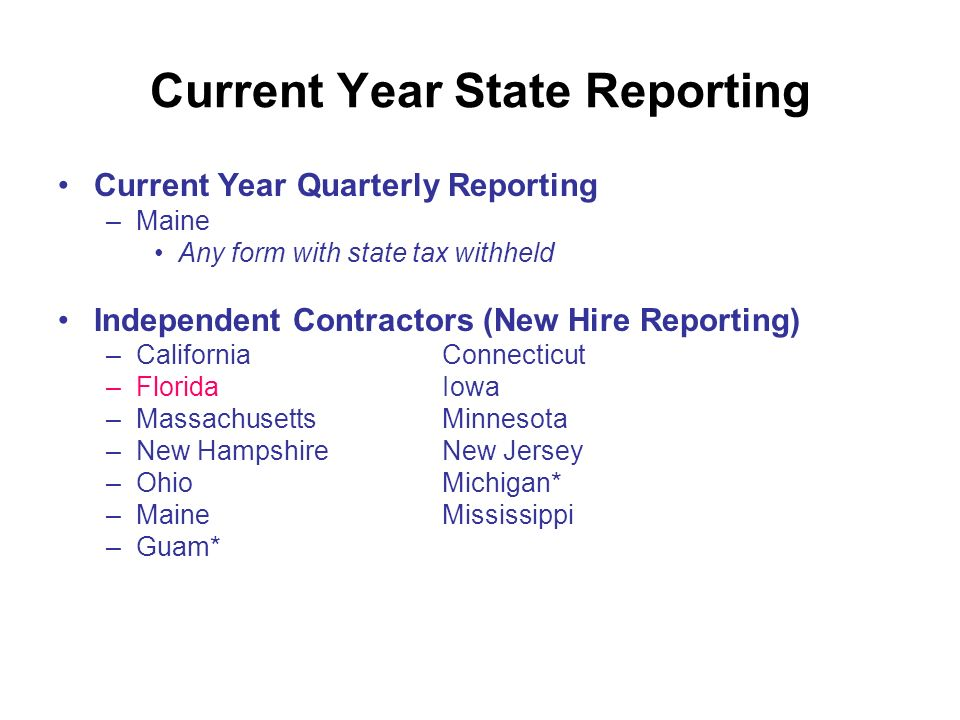 Current Year State Reporting Current Year Quarterly Reporting –Maine Any form with state tax withheld Independent Contractors (New Hire Reporting) –CaliforniaConnecticut –FloridaIowa –MassachusettsMinnesota –New HampshireNew Jersey –OhioMichigan* –MaineMississippi –Guam*
