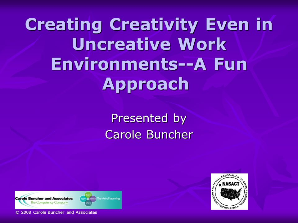 © 2008 Carole Buncher and Associates Creating Creativity Even in Uncreative Work Environments--A Fun Approach Creating Creativity Even in Uncreative Work Environments--A Fun Approach Presented by Carole Buncher