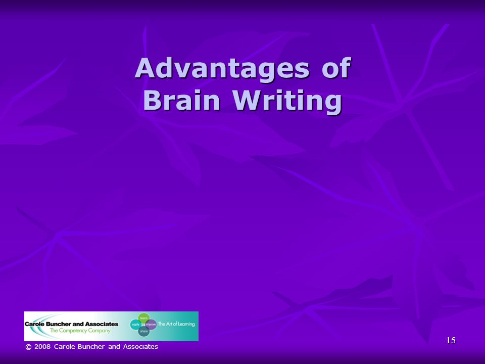 © 2008 Carole Buncher and Associates Advantages of Brain Writing 15