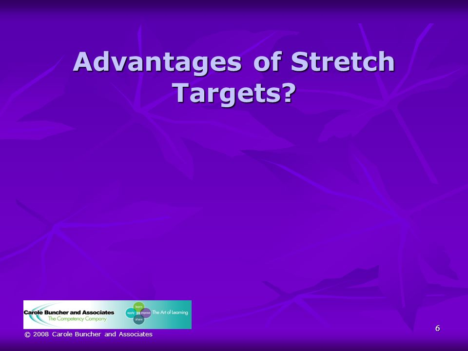 © 2008 Carole Buncher and Associates Advantages of Stretch Targets? 6