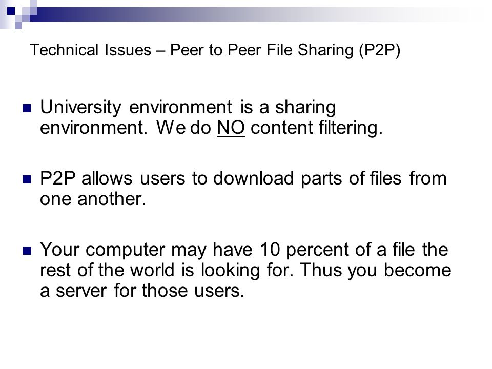 Technical Issues – Peer to Peer File Sharing (P2P) University environment is a sharing environment. We do NO content filtering. P2P allows users to do
