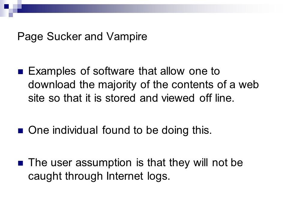 Page Sucker and Vampire Examples of software that allow one to download the majority of the contents of a web site so that it is stored and viewed off