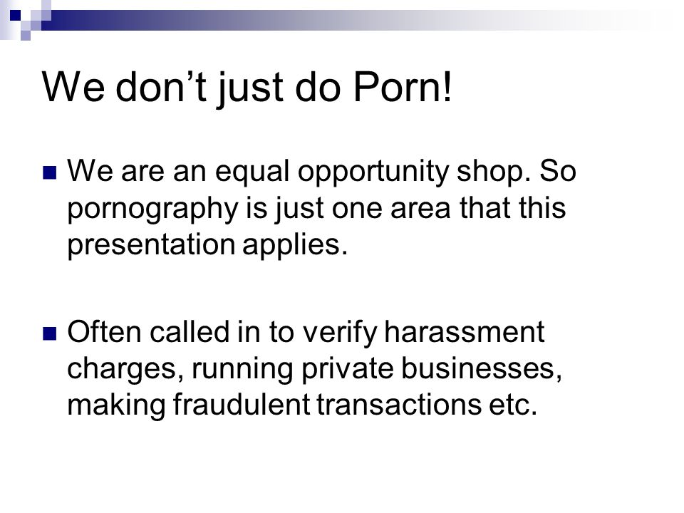 We dont just do Porn! We are an equal opportunity shop. So pornography is just one area that this presentation applies. Often called in to verify hara