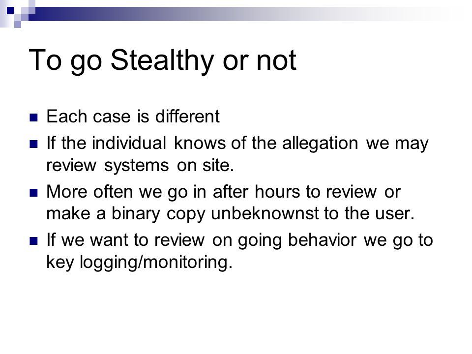 To go Stealthy or not Each case is different If the individual knows of the allegation we may review systems on site. More often we go in after hours