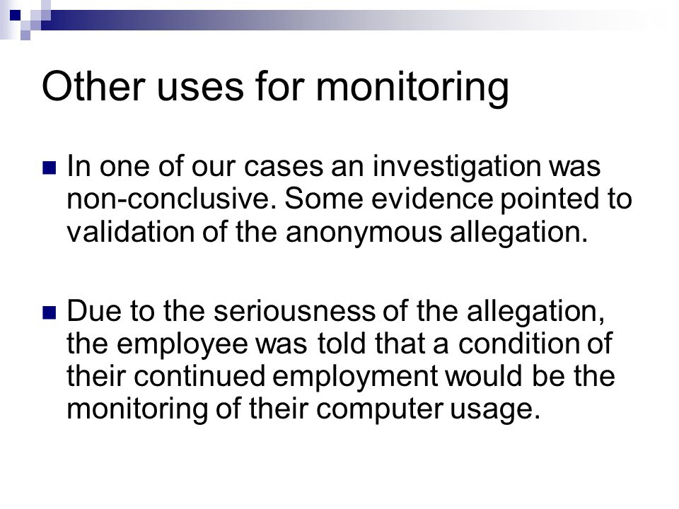 Other uses for monitoring In one of our cases an investigation was non-conclusive. Some evidence pointed to validation of the anonymous allegation. Du