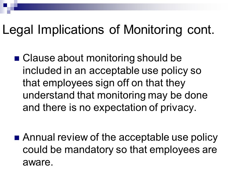 Legal Implications of Monitoring cont. Clause about monitoring should be included in an acceptable use policy so that employees sign off on that they