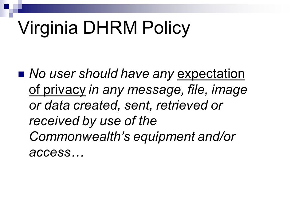 Virginia DHRM Policy No user should have any expectation of privacy in any message, file, image or data created, sent, retrieved or received by use of