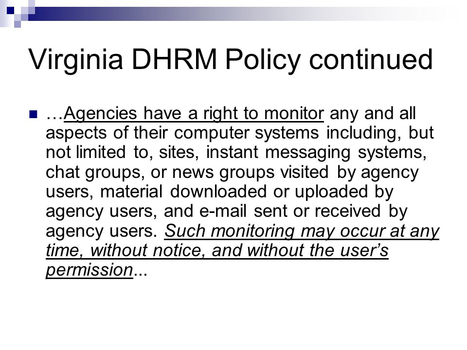 Virginia DHRM Policy continued …Agencies have a right to monitor any and all aspects of their computer systems including, but not limited to, sites, i