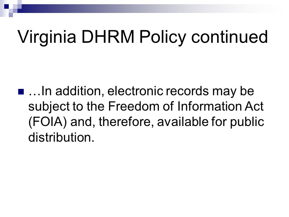 Virginia DHRM Policy continued …In addition, electronic records may be subject to the Freedom of Information Act (FOIA) and, therefore, available for