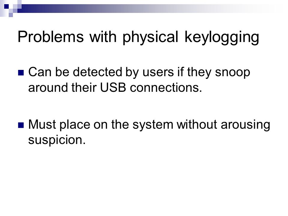 Problems with physical keylogging Can be detected by users if they snoop around their USB connections. Must place on the system without arousing suspi