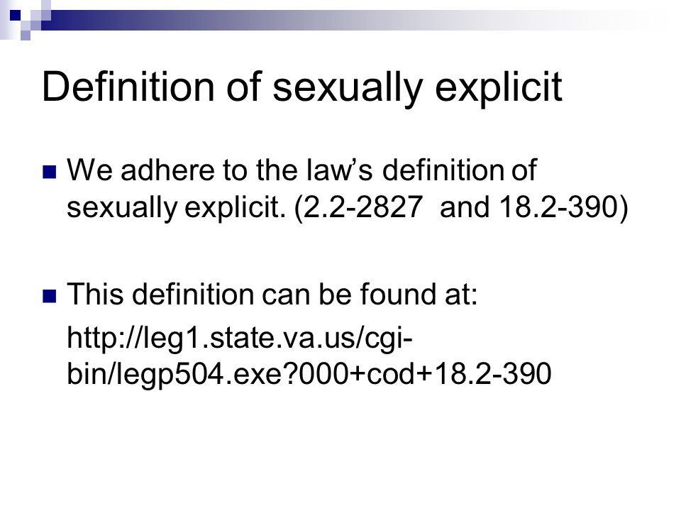Definition of sexually explicit We adhere to the laws definition of sexually explicit. (2.2-2827 and 18.2-390) This definition can be found at: http:/