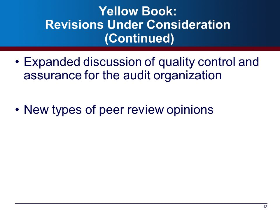 12 Yellow Book: Revisions Under Consideration (Continued) Expanded discussion of quality control and assurance for the audit organization New types of