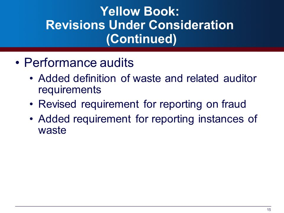 15 Yellow Book: Revisions Under Consideration (Continued) Performance audits Added definition of waste and related auditor requirements Revised requir