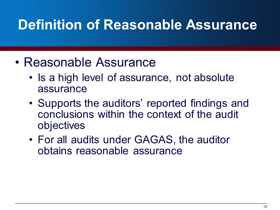 18 Definition of Reasonable Assurance Reasonable Assurance Is a high level of assurance, not absolute assurance Supports the auditors reported finding
