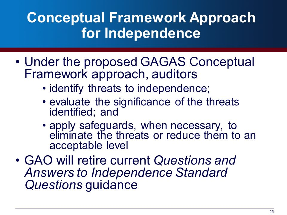 25 Conceptual Framework Approach for Independence Under the proposed GAGAS Conceptual Framework approach, auditors identify threats to independence; e