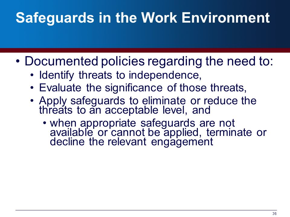 36 Safeguards in the Work Environment Documented policies regarding the need to: Identify threats to independence, Evaluate the significance of those