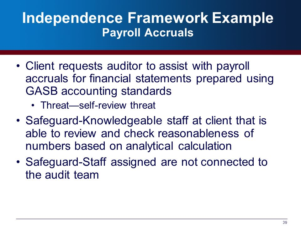 39 Independence Framework Example Payroll Accruals Client requests auditor to assist with payroll accruals for financial statements prepared using GAS