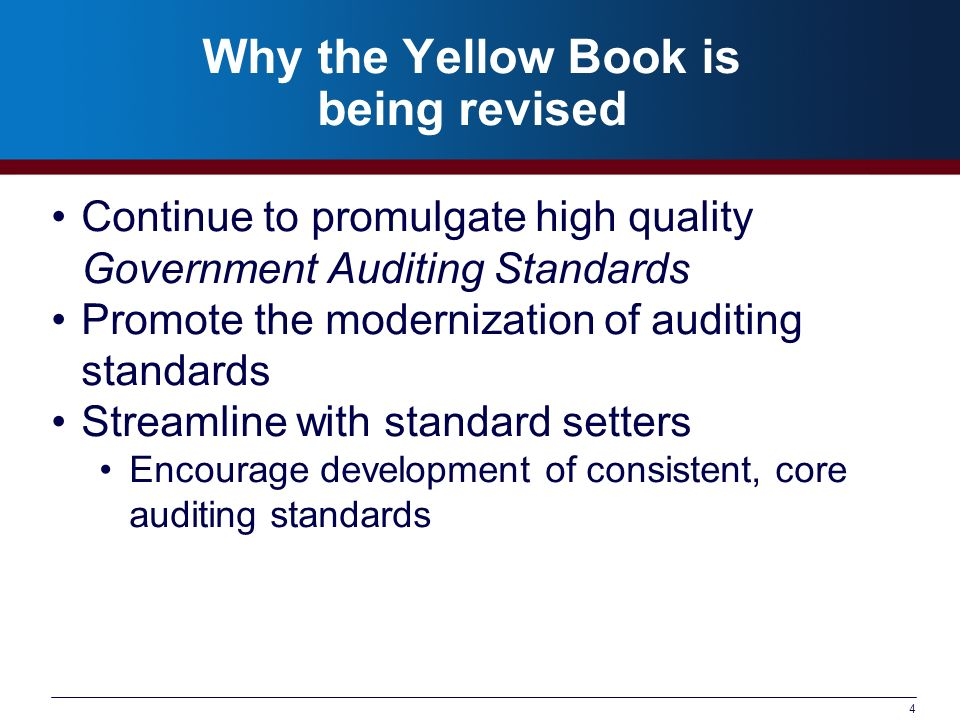4 Why the Yellow Book is being revised Continue to promulgate high quality Government Auditing Standards Promote the modernization of auditing standar