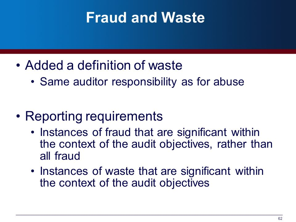 62 Fraud and Waste Added a definition of waste Same auditor responsibility as for abuse Reporting requirements Instances of fraud that are significant