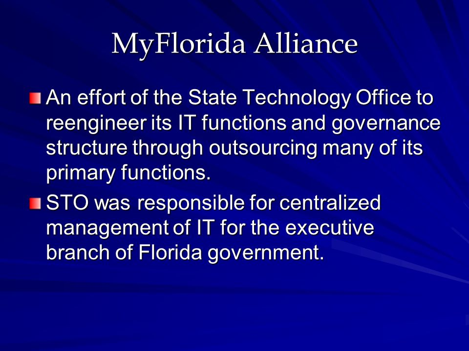 MyFlorida Alliance An effort of the State Technology Office to reengineer its IT functions and governance structure through outsourcing many of its primary functions.