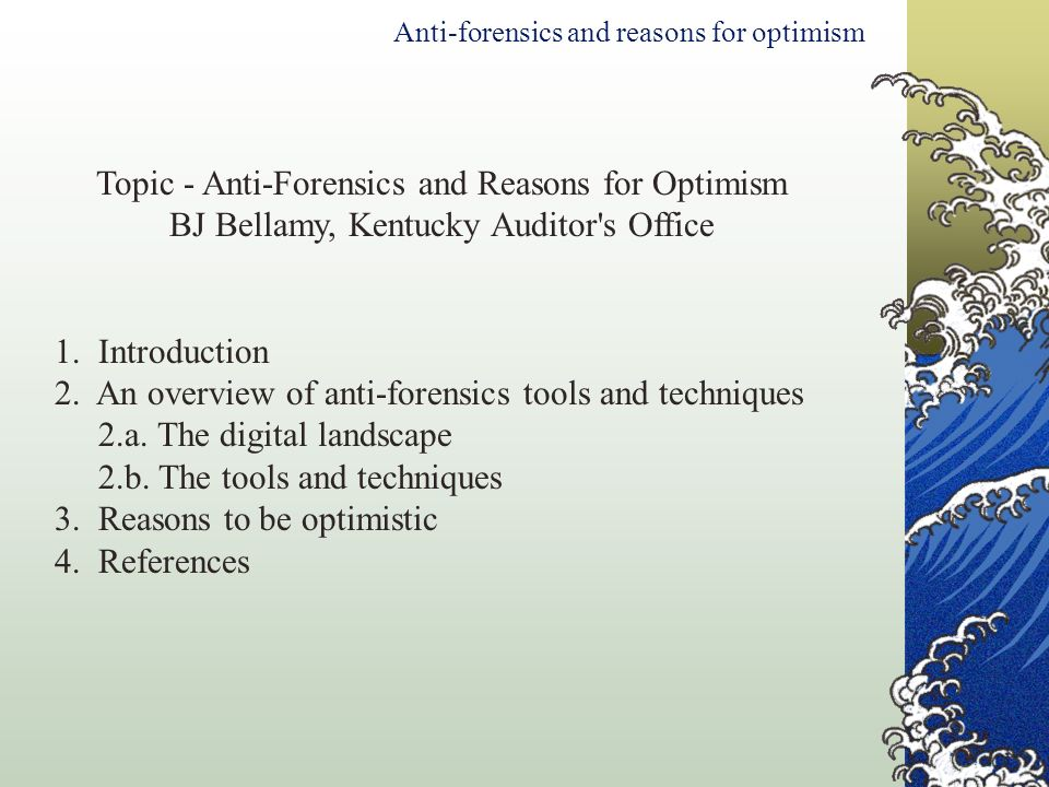 Topic - Anti-Forensics and Reasons for Optimism BJ Bellamy, Kentucky Auditor's Office 1. Introduction 2. An overview of anti-forensics tools and techn