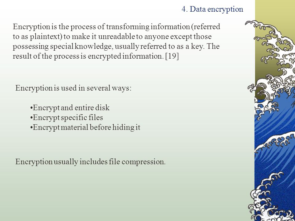 4. Data encryption Encryption is used in several ways: Encrypt and entire disk Encrypt specific files Encrypt material before hiding it Encryption is