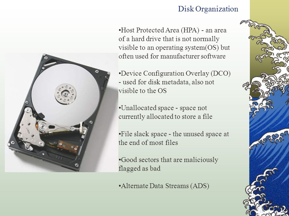 Disk Organization Host Protected Area (HPA) - an area of a hard drive that is not normally visible to an operating system(OS) but often used for manuf