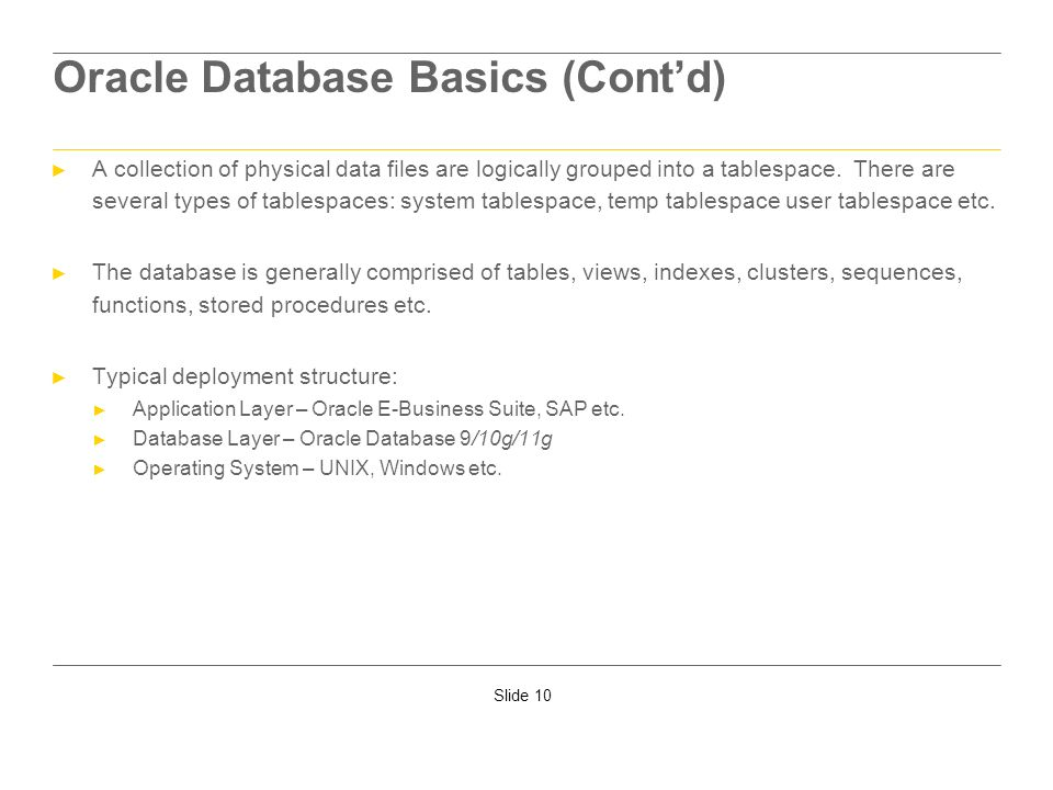 Slide 10 Oracle Database Basics (Contd) A collection of physical data files are logically grouped into a tablespace. There are several types of tables