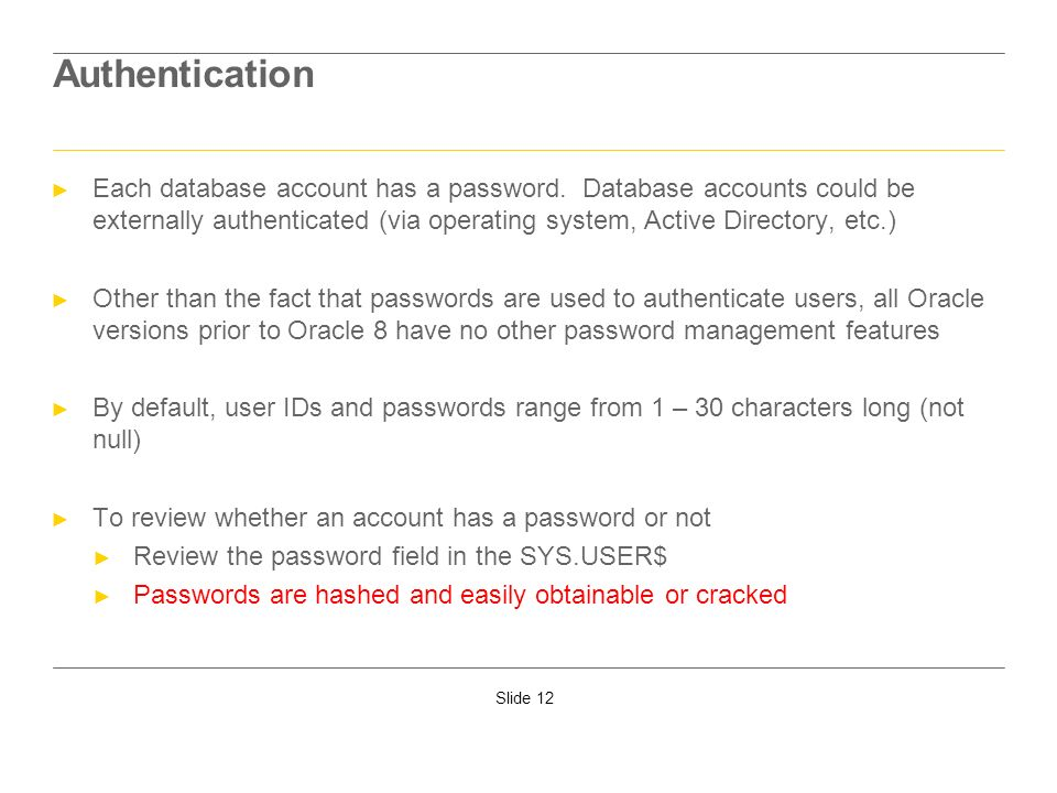 Slide 12 Authentication Each database account has a password. Database accounts could be externally authenticated (via operating system, Active Direct