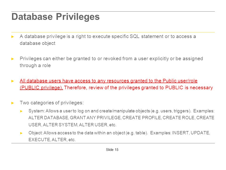 Slide 15 Database Privileges A database privilege is a right to execute specific SQL statement or to access a database object Privileges can either be