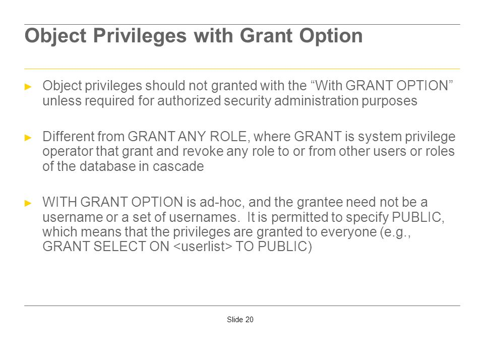 Slide 20 Object Privileges with Grant Option Object privileges should not granted with the With GRANT OPTION unless required for authorized security a